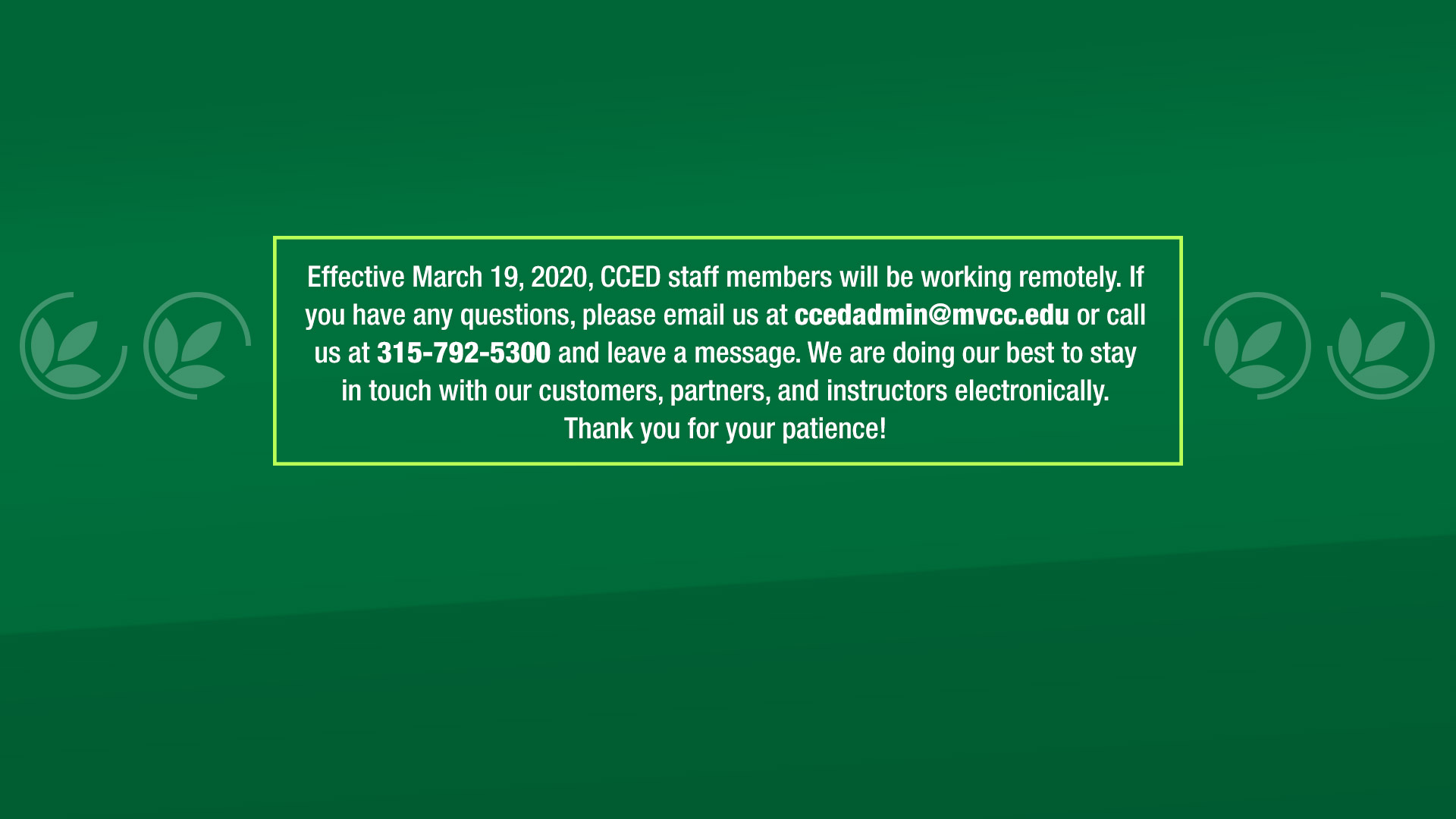 Effective March 19, 2020, CCED staff members will be working remotely. If you have any questions, please email us at ccedadmin@mvcc.edu or call us at 315-792-5300 and leave a message. We are doing our best to stay in touch with our customers, partners, and instructors electronically. Thank you for your patience!