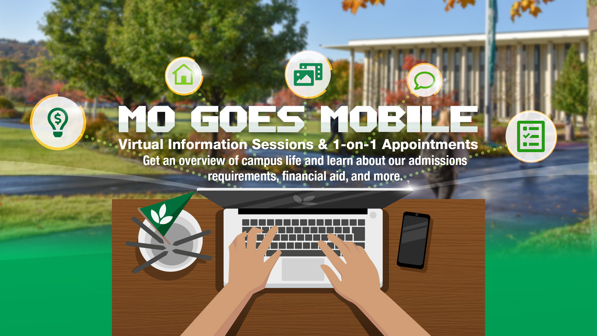 Mo Goes Mobile! Virtual Information Sessions and 1 on 1 appointments. Get an Overview of campus life, and learn about our admission requirements, financial aid, and more.